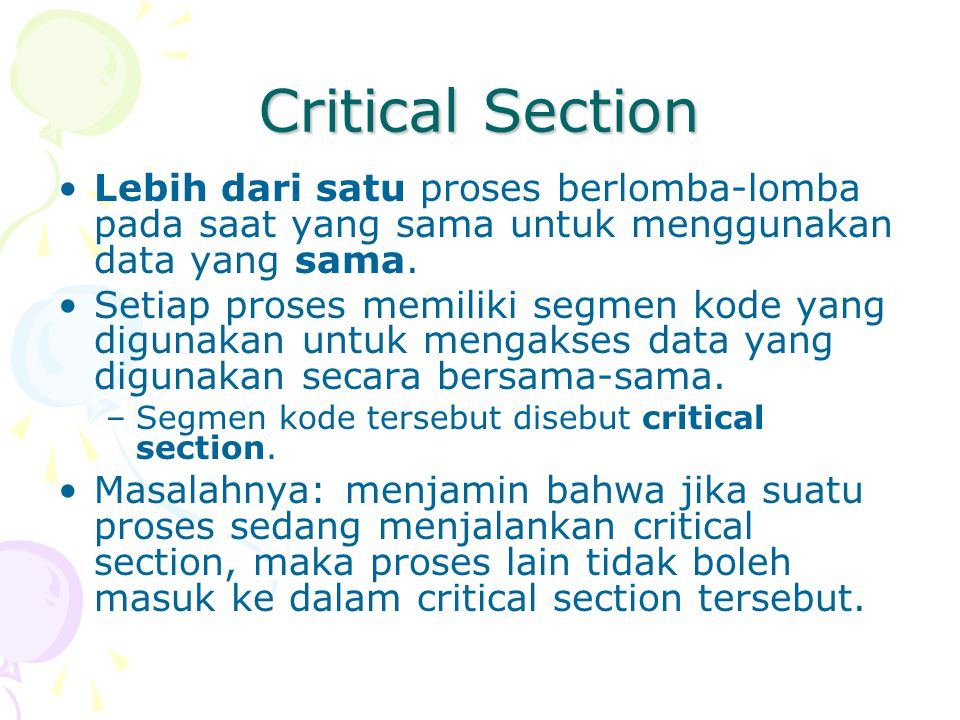 Critical Section Lebih dari satu proses berlomba-lomba pada saat yang sama untuk menggunakan data yang sama.