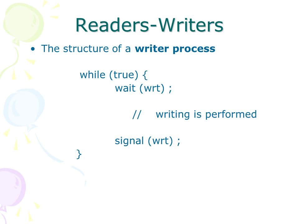 Readers-Writers The structure of a writer process while (true) {