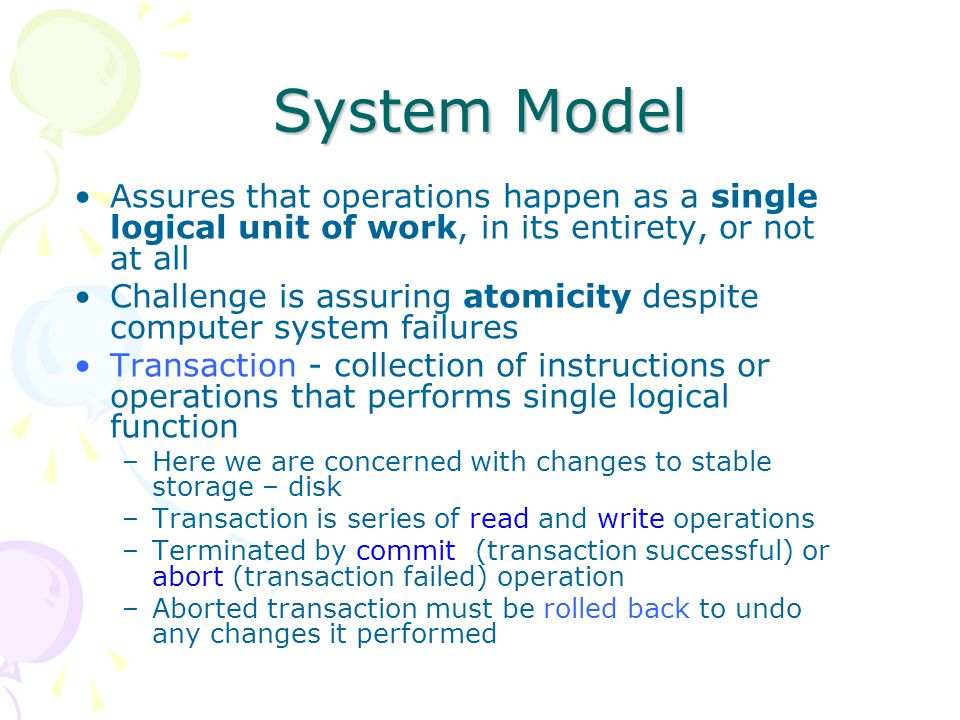 System Model Assures that operations happen as a single logical unit of work, in its entirety, or not at all.