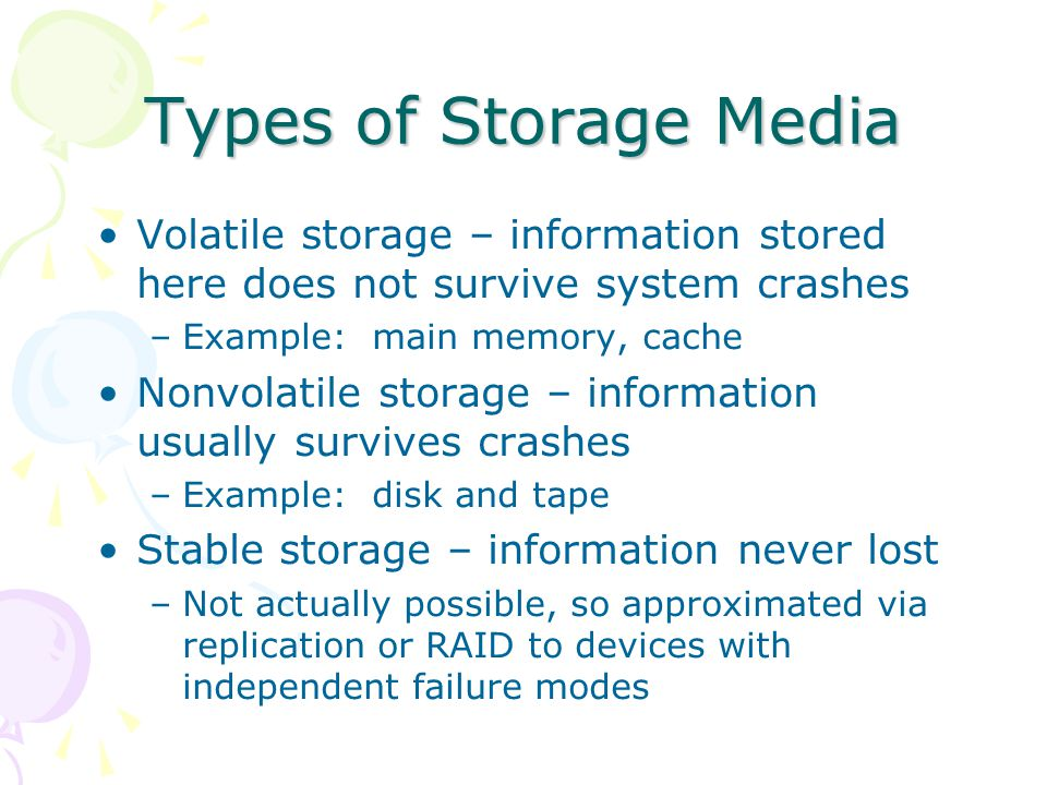 Types of Storage Media Volatile storage – information stored here does not survive system crashes. Example: main memory, cache.