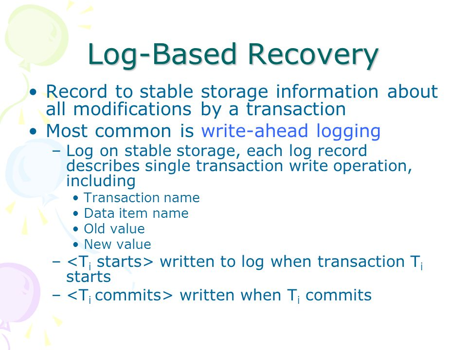 Log-Based Recovery Record to stable storage information about all modifications by a transaction. Most common is write-ahead logging.