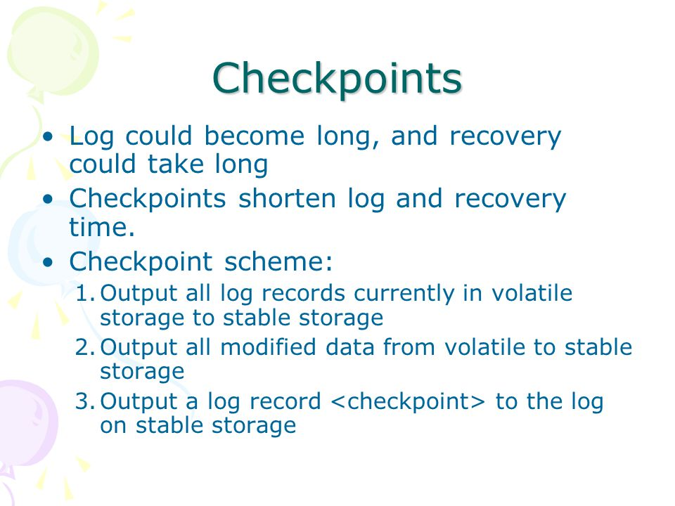 Checkpoints Log could become long, and recovery could take long