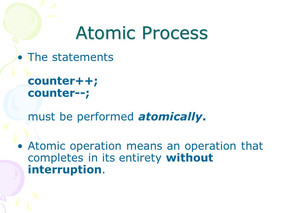 Atomic Process The statements counter++; counter--; must be performed atomically.