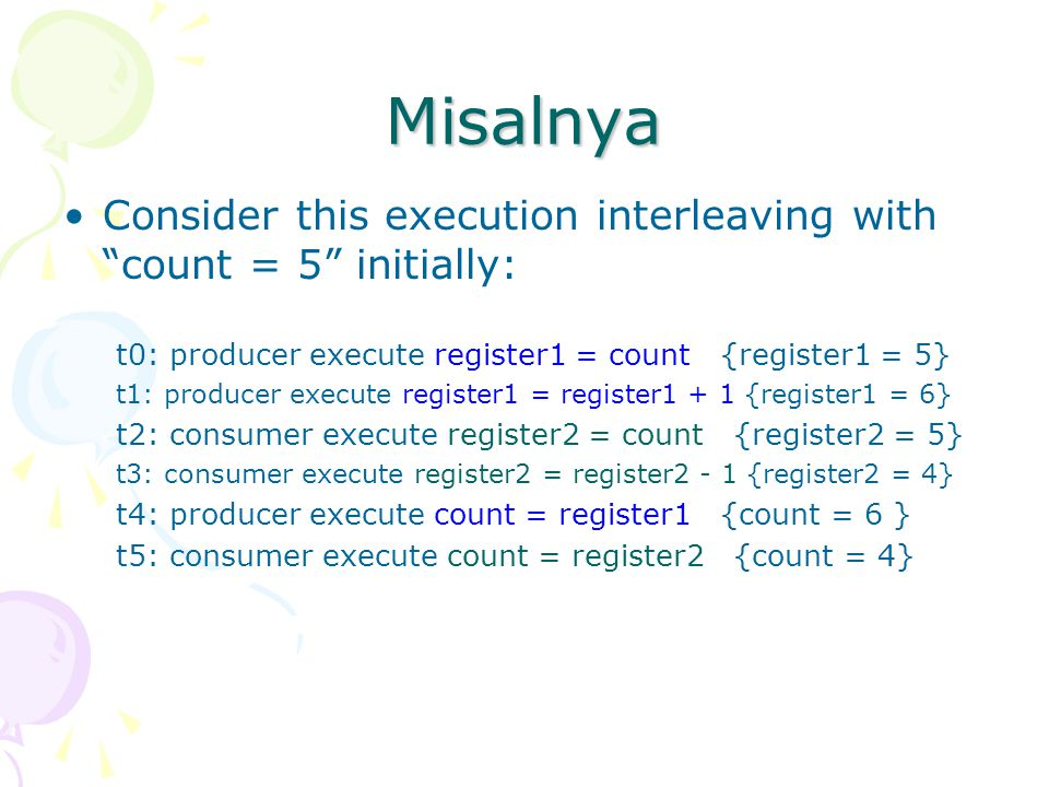 Misalnya Consider this execution interleaving with count = 5 initially: t0: producer execute register1 = count {register1 = 5}