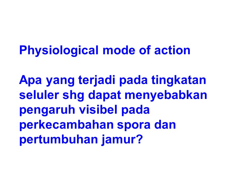 Physiological mode of action Apa yang terjadi pada tingkatan seluler shg dapat menyebabkan pengaruh visibel pada perkecambahan spora dan pertumbuhan jamur