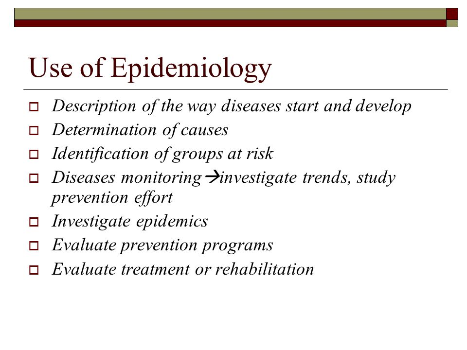 Use of Epidemiology Description of the way diseases start and develop