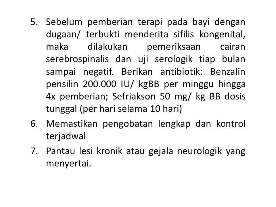 Sebelum pemberian terapi pada bayi dengan dugaan/ terbukti menderita sifilis kongenital, maka dilakukan pemeriksaan cairan serebrospinalis dan uji serologik tiap bulan sampai negatif. Berikan antibiotik: Benzalin pensilin 200.000 IU/ kgBB per minggu hingga 4x pemberian; Sefriakson 50 mg/ kg BB dosis tunggal (per hari selama 10 hari)