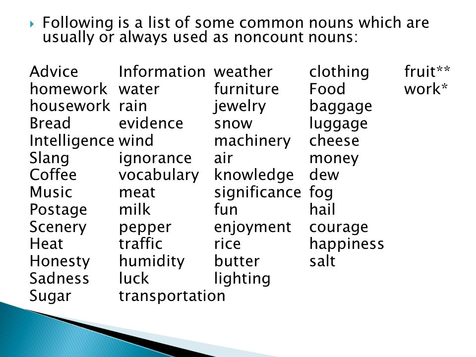 Following is a list of some common nouns which are usually or always used as noncount nouns: