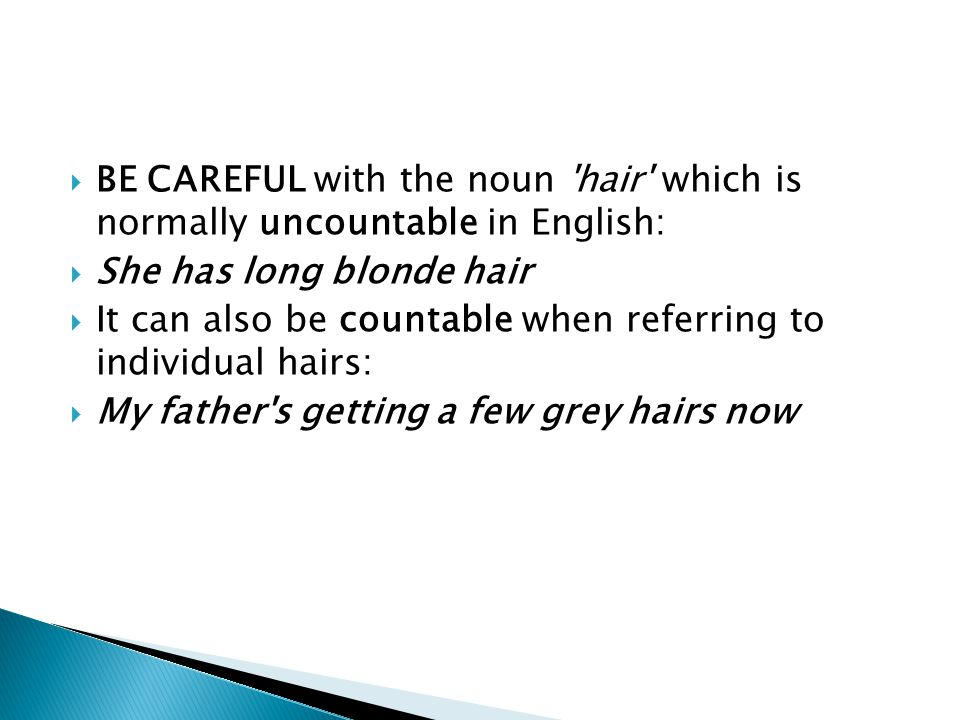 BE CAREFUL with the noun hair which is normally uncountable in English:
