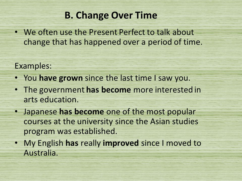 B. Change Over Time We often use the Present Perfect to talk about change that has happened over a period of time.