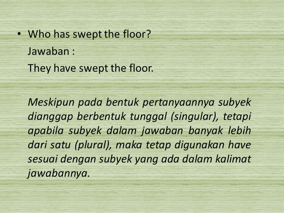 Who has swept the floor Jawaban : They have swept the floor.