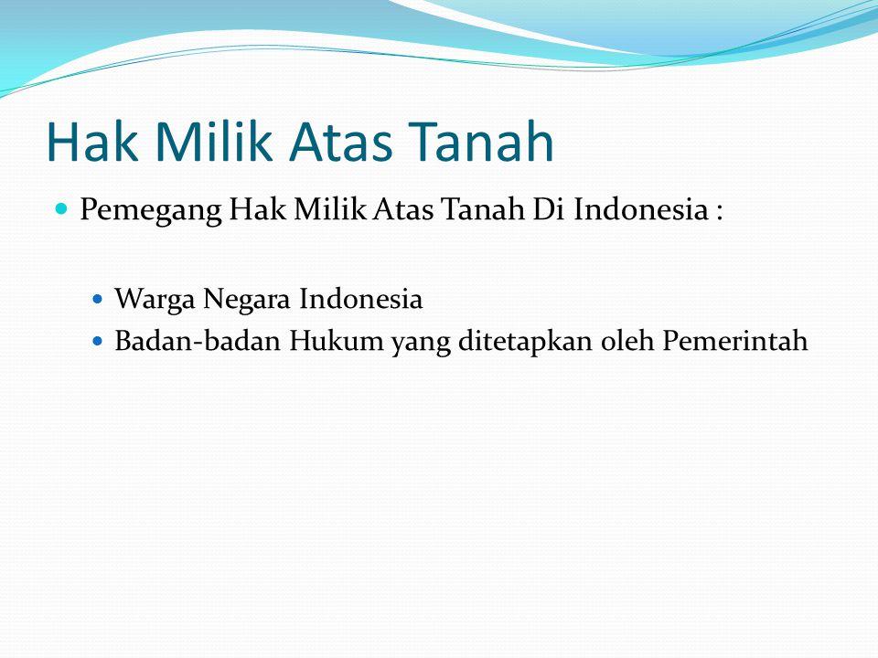 Hak Milik Atas Tanah Pemegang Hak Milik Atas Tanah Di Indonesia :