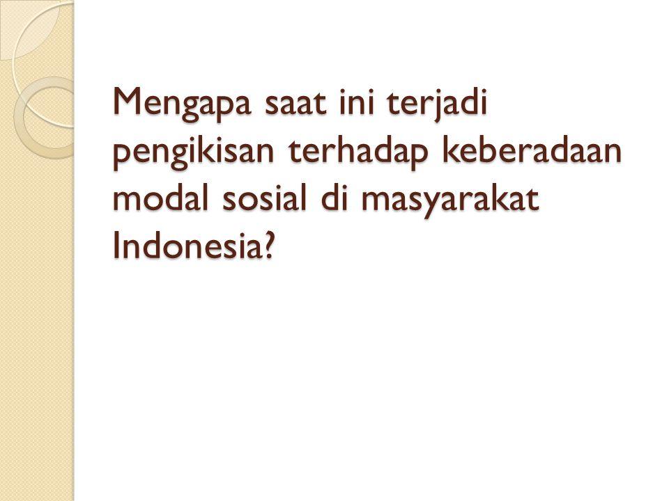 Mengapa saat ini terjadi pengikisan terhadap keberadaan modal sosial di masyarakat Indonesia