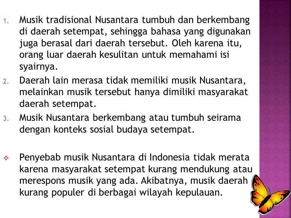 Musik tradisional Nusantara tumbuh dan berkembang di daerah setempat, sehingga bahasa yang digunakan juga berasal dari daerah tersebut. Oleh karena itu, orang luar daerah kesulitan untuk memahami isi syairnya.