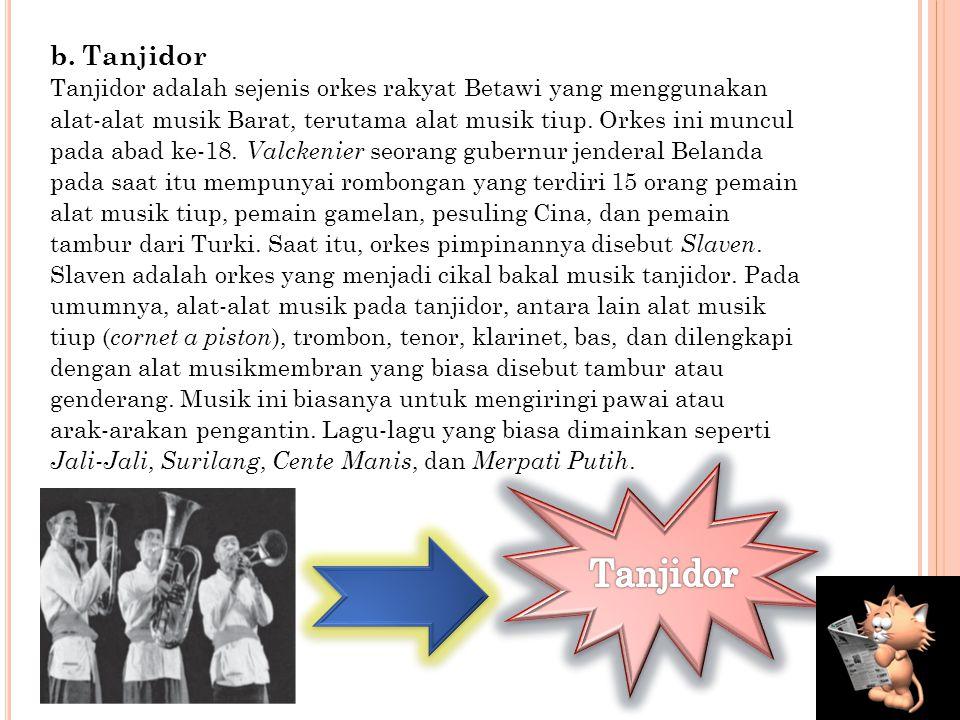 b. Tanjidor Tanjidor adalah sejenis orkes rakyat Betawi yang menggunakan. alat-alat musik Barat, terutama alat musik tiup. Orkes ini muncul.