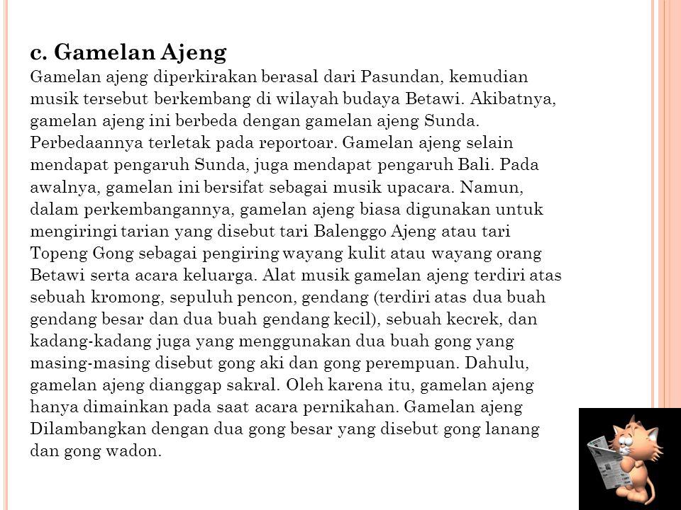 c. Gamelan Ajeng Gamelan ajeng diperkirakan berasal dari Pasundan, kemudian. musik tersebut berkembang di wilayah budaya Betawi. Akibatnya,