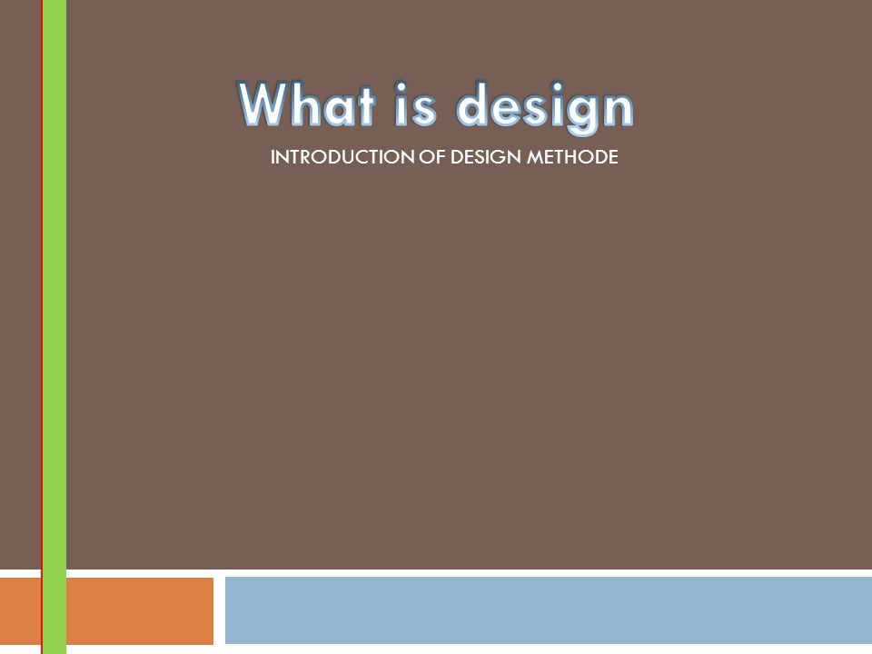 What is design INTRODUCTION OF DESIGN METHODE