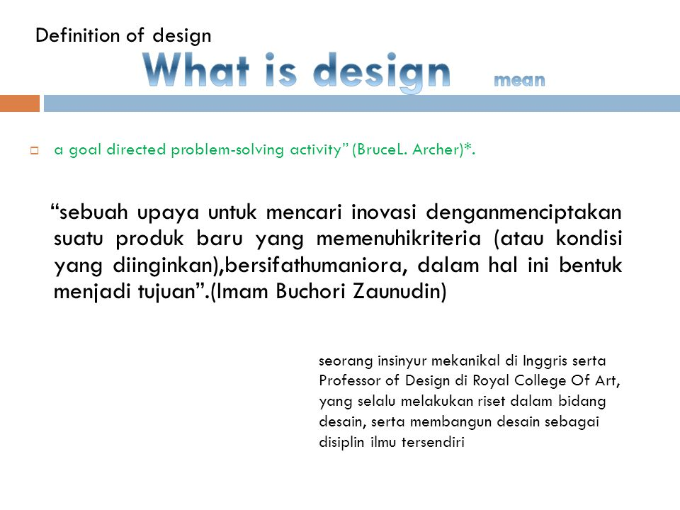Definition of design What is design mean. a goal directed problem-solving activity (BruceL. Archer)*.