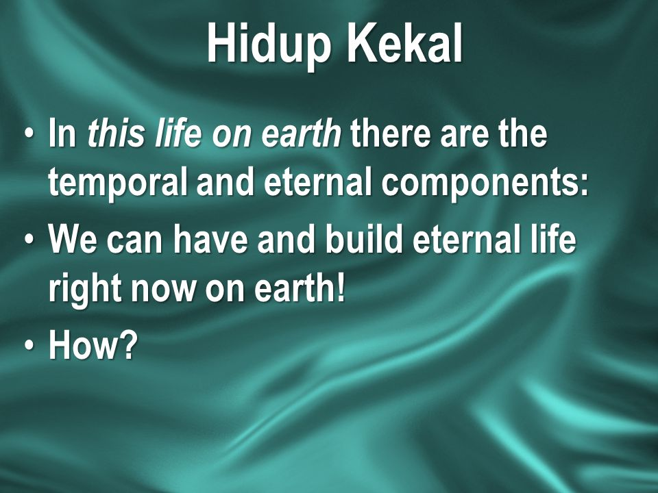 Hidup Kekal In this life on earth there are the temporal and eternal components: We can have and build eternal life right now on earth!