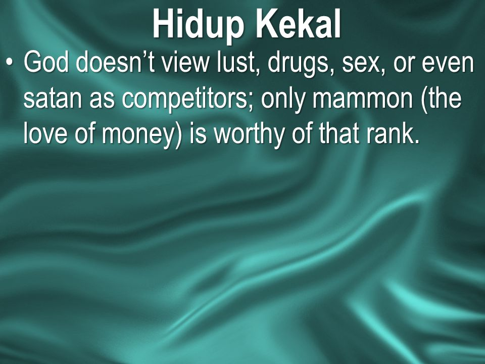 Hidup Kekal God doesn't view lust, drugs, sex, or even satan as competitors; only mammon (the love of money) is worthy of that rank.