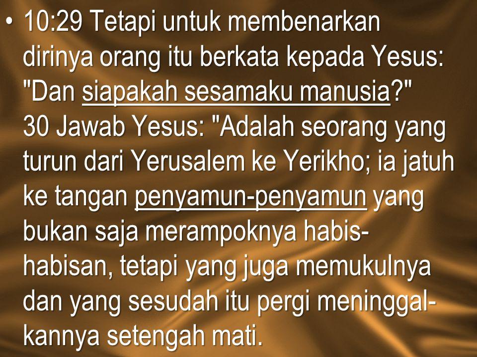 10:29 Tetapi untuk membenarkan dirinya orang itu berkata kepada Yesus: Dan siapakah sesamaku manusia 30 Jawab Yesus: Adalah seorang yang turun dari Yerusalem ke Yerikho; ia jatuh ke tangan penyamun-penyamun yang bukan saja merampoknya habis-habisan, tetapi yang juga memukulnya dan yang sesudah itu pergi meninggal-kannya setengah mati.