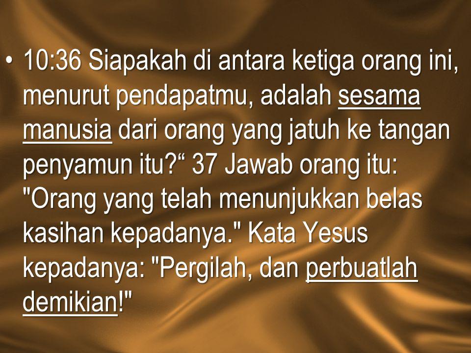 10:36 Siapakah di antara ketiga orang ini, menurut pendapatmu, adalah sesama manusia dari orang yang jatuh ke tangan penyamun itu 37 Jawab orang itu: Orang yang telah menunjukkan belas kasihan kepadanya. Kata Yesus kepadanya: Pergilah, dan perbuatlah demikian!