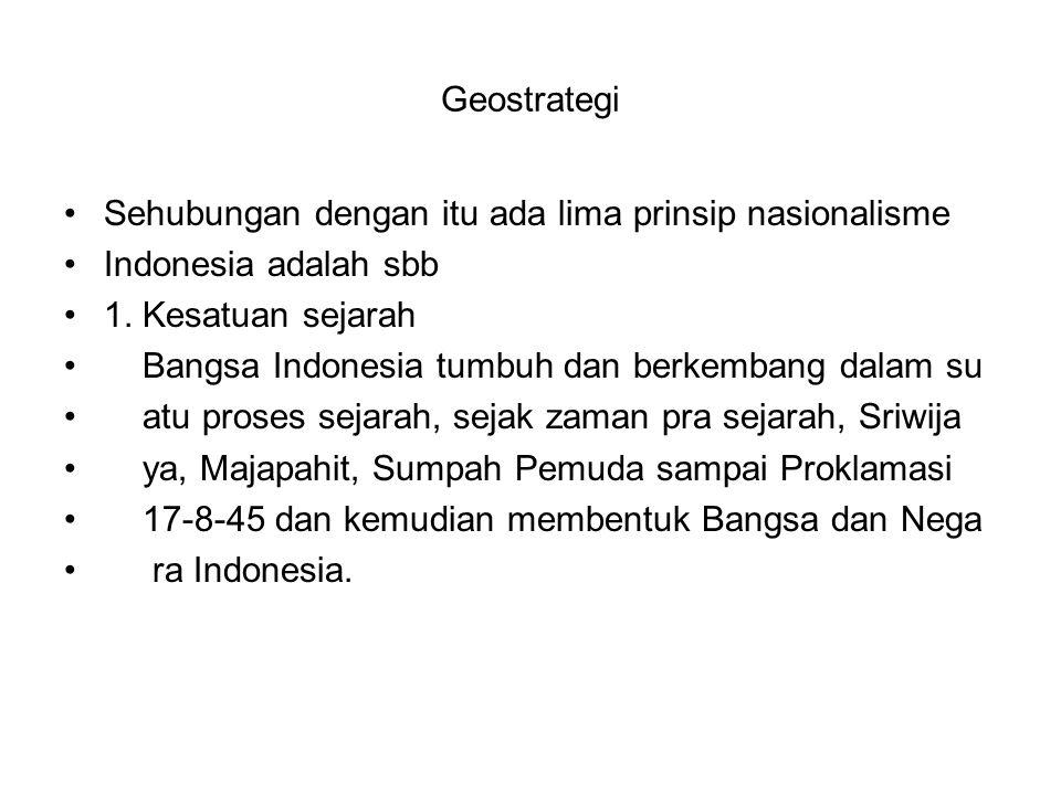 Geostrategi Sehubungan dengan itu ada lima prinsip nasionalisme. Indonesia adalah sbb. 1. Kesatuan sejarah.