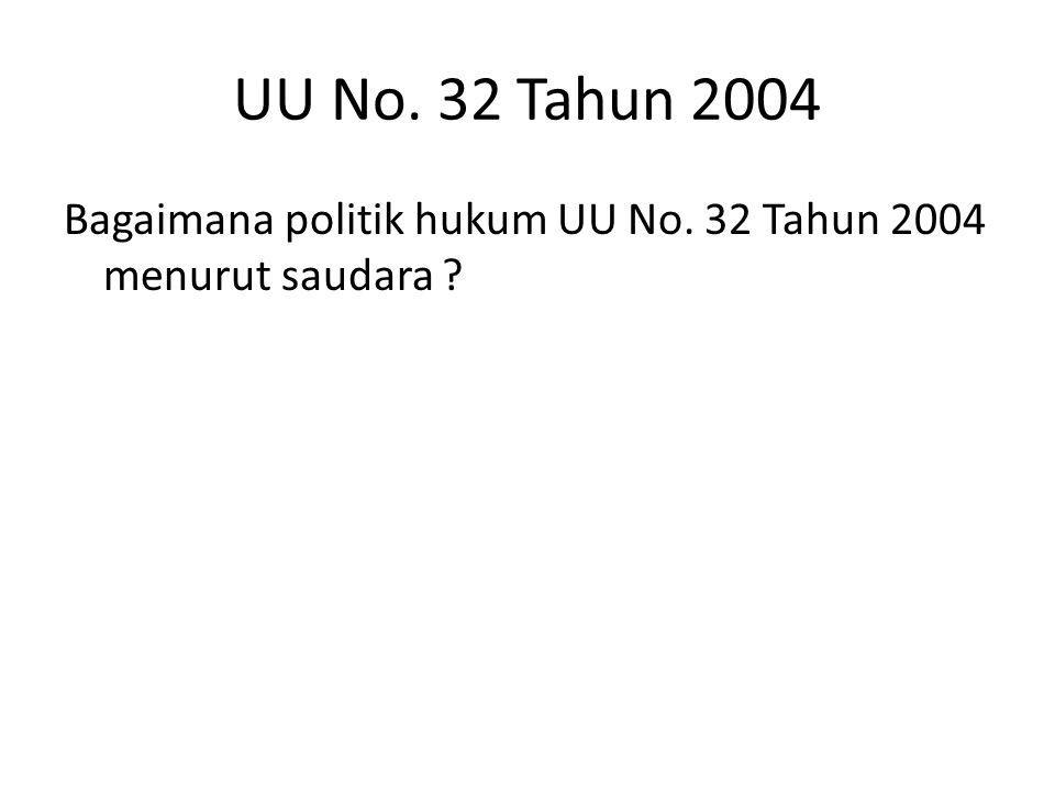 UU No. 32 Tahun 2004 Bagaimana politik hukum UU No. 32 Tahun 2004 menurut saudara