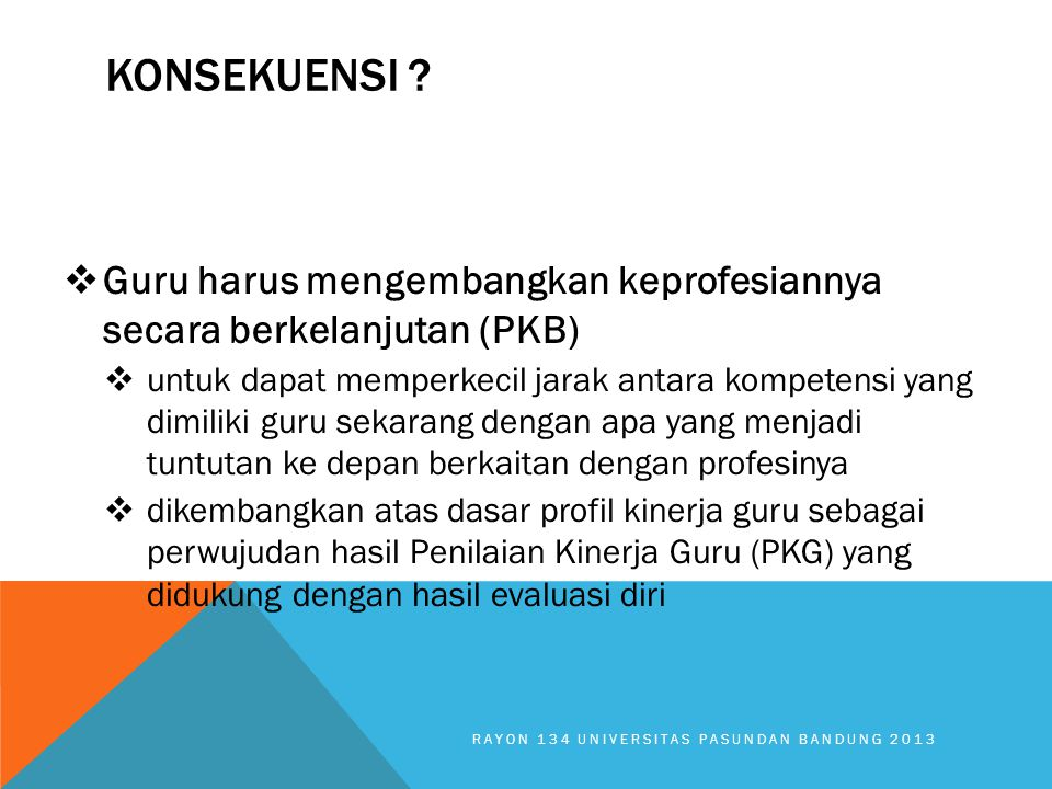 KONSEKUENSI Guru harus mengembangkan keprofesiannya secara berkelanjutan (PKB)