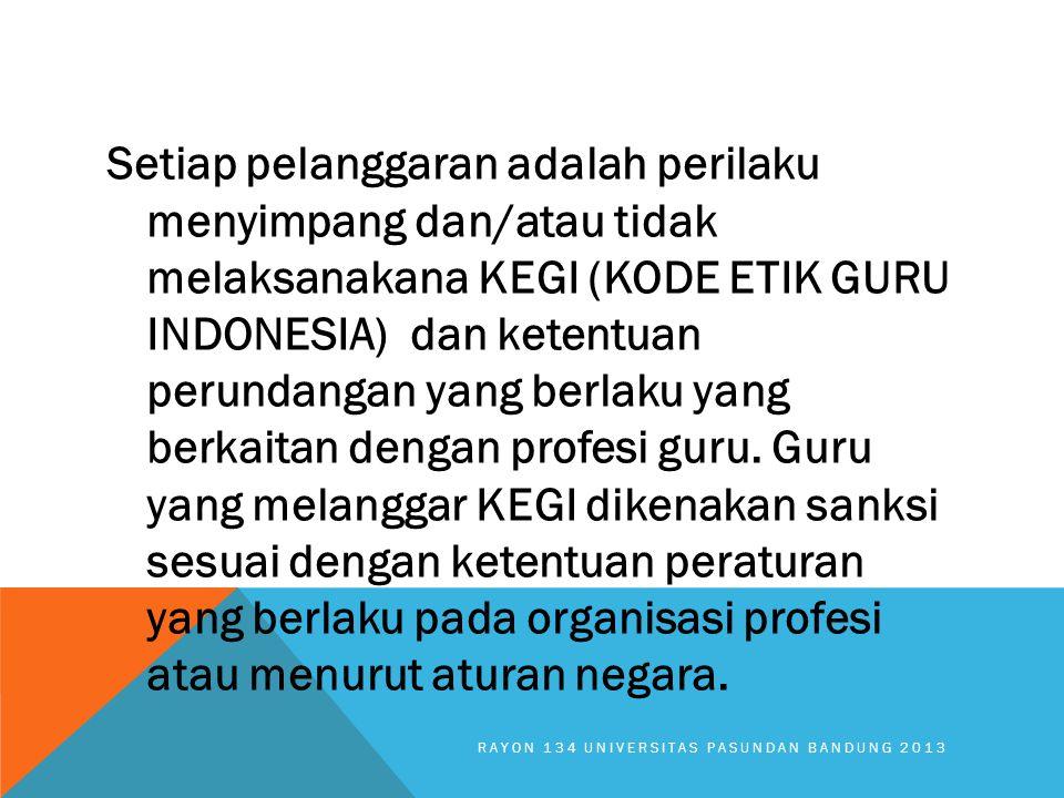 Setiap pelanggaran adalah perilaku menyimpang dan/atau tidak melaksanakana KEGI (KODE ETIK GURU INDONESIA) dan ketentuan perundangan yang berlaku yang berkaitan dengan profesi guru. Guru yang melanggar KEGI dikenakan sanksi sesuai dengan ketentuan peraturan yang berlaku pada organisasi profesi atau menurut aturan negara.