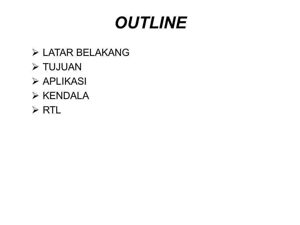 OUTLINE LATAR BELAKANG TUJUAN APLIKASI KENDALA RTL
