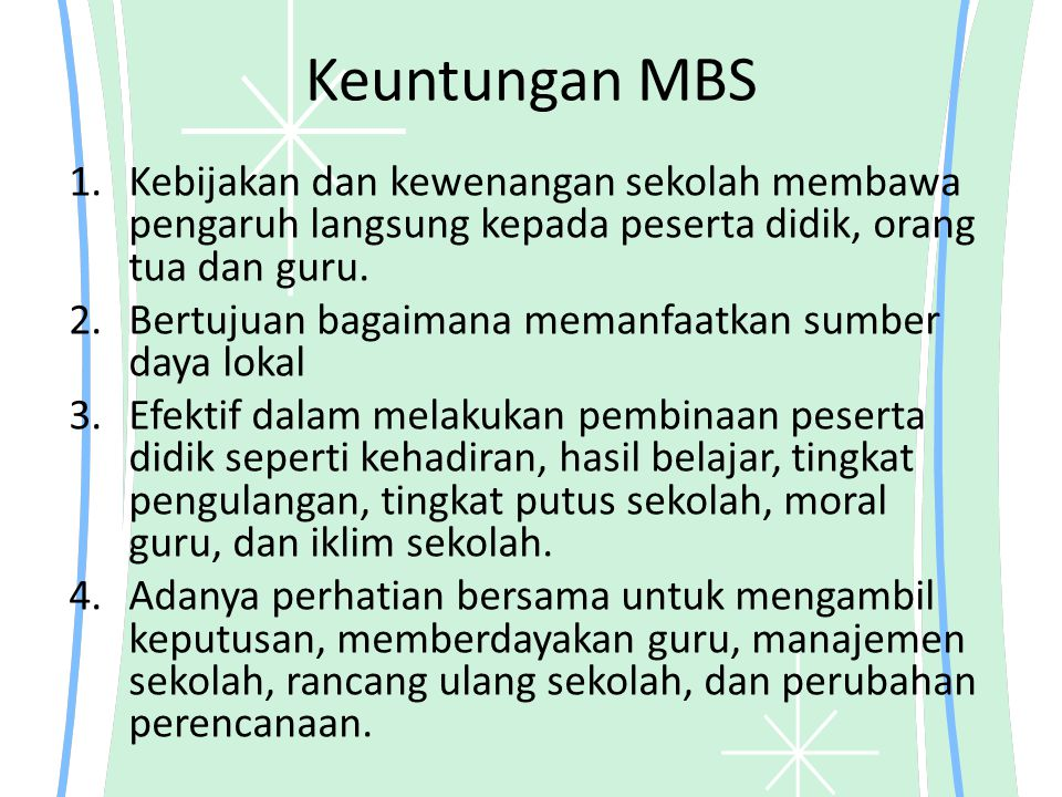 Keuntungan MBS Kebijakan dan kewenangan sekolah membawa pengaruh langsung kepada peserta didik, orang tua dan guru.
