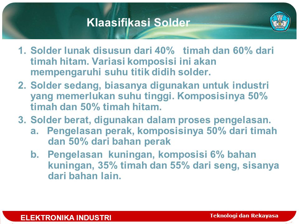 Klaasifikasi Solder Solder lunak disusun dari 40% timah dan 60% dari timah hitam. Variasi komposisi ini akan mempengaruhi suhu titik didih solder.