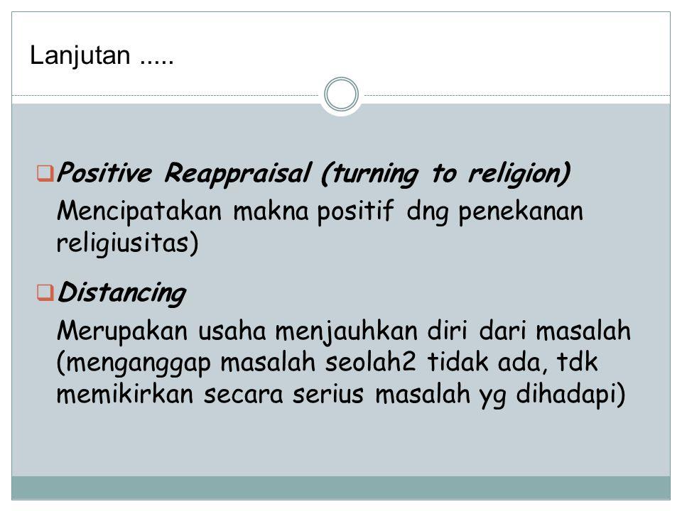 Lanjutan ..... Positive Reappraisal (turning to religion) Mencipatakan makna positif dng penekanan religiusitas)