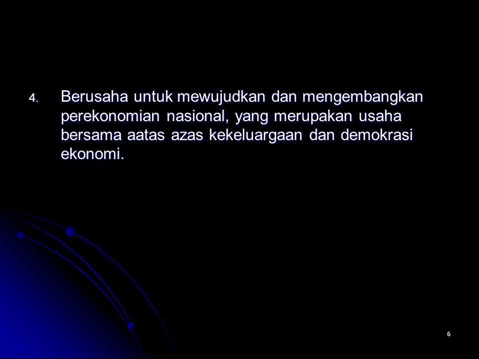 Berusaha untuk mewujudkan dan mengembangkan perekonomian nasional, yang merupakan usaha bersama aatas azas kekeluargaan dan demokrasi ekonomi.