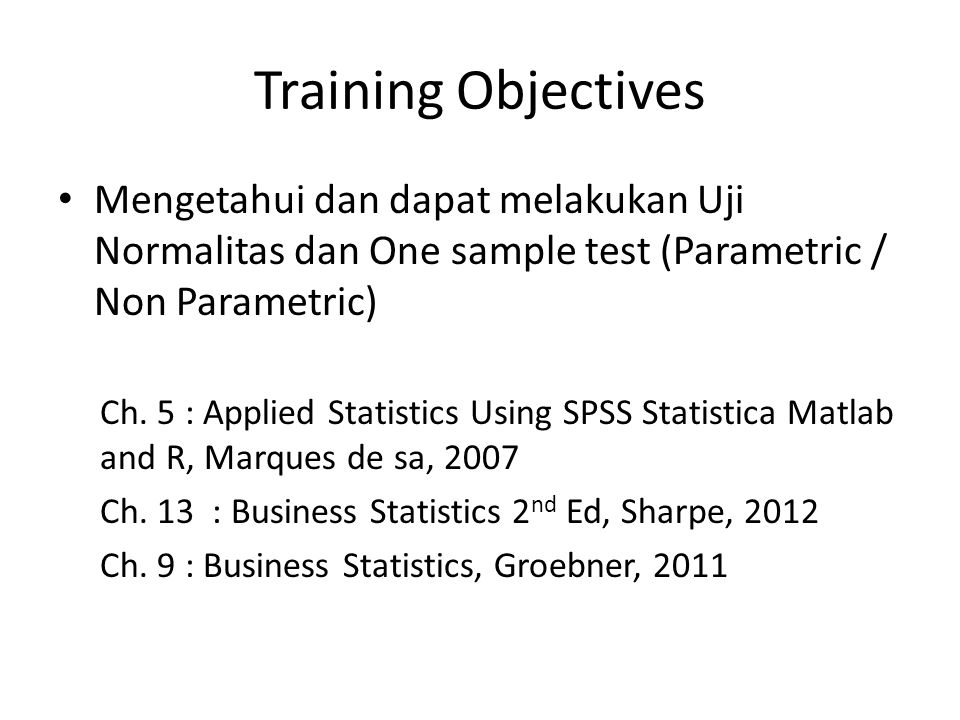 Training Objectives Mengetahui dan dapat melakukan Uji Normalitas dan One sample test (Parametric / Non Parametric)