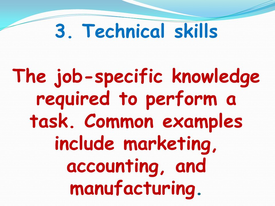 3. Technical skills The job-specific knowledge required to perform a task.