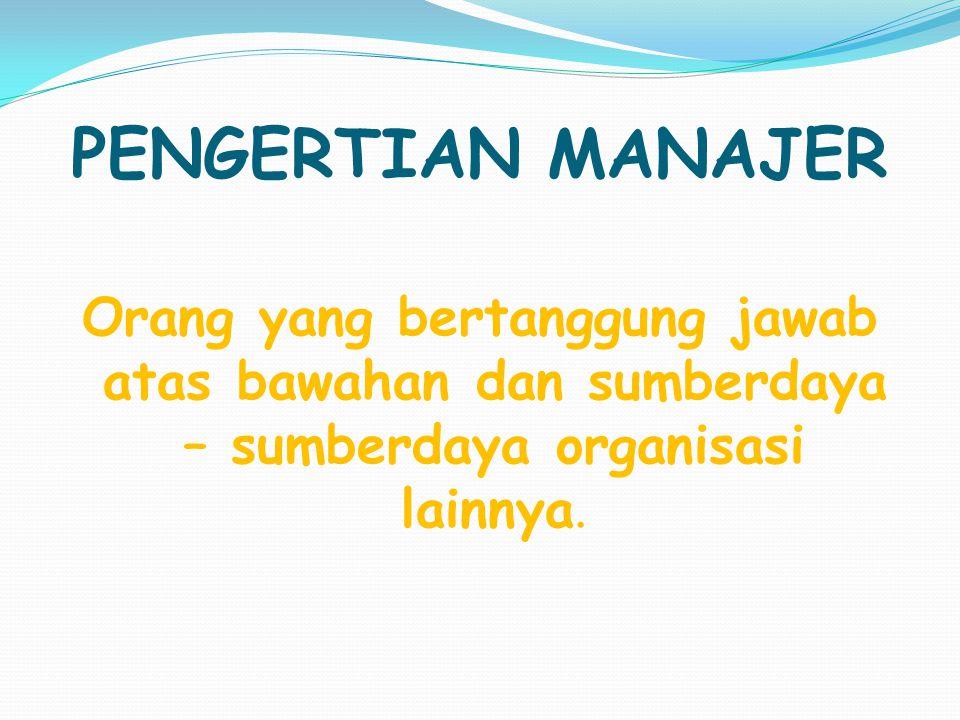 PENGERTIAN MANAJER Orang yang bertanggung jawab atas bawahan dan sumberdaya – sumberdaya organisasi lainnya.