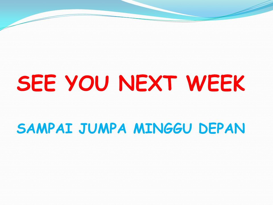 SEE YOU NEXT WEEK SAMPAI JUMPA MINGGU DEPAN