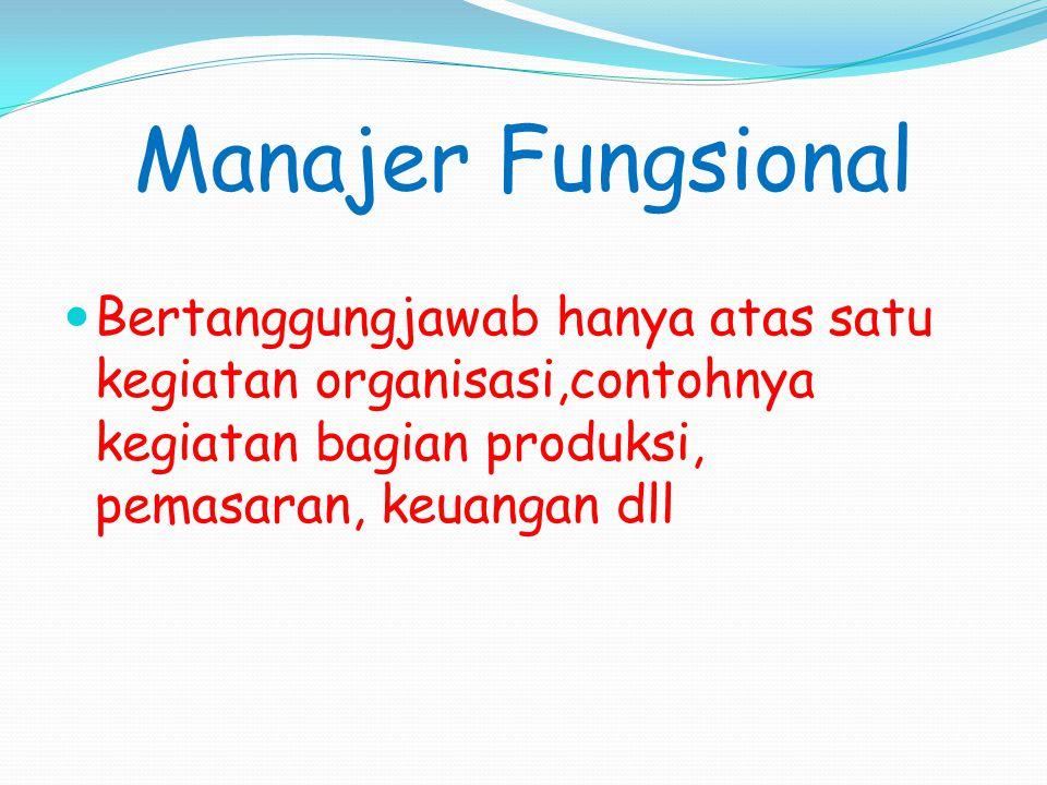Manajer Fungsional Bertanggungjawab hanya atas satu kegiatan organisasi,contohnya kegiatan bagian produksi, pemasaran, keuangan dll.