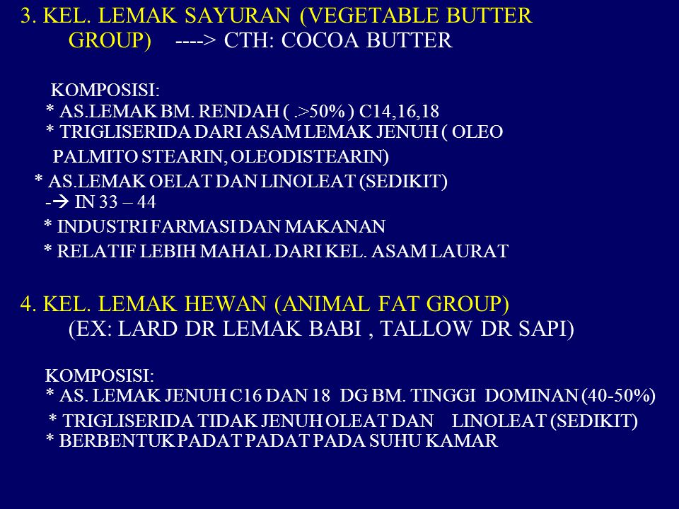 3. KEL. LEMAK SAYURAN (VEGETABLE BUTTER GROUP) ----> CTH: COCOA BUTTER KOMPOSISI: * AS.LEMAK BM. RENDAH ( .>50% ) C14,16,18 * TRIGLISERIDA DARI ASAM LEMAK JENUH ( OLEO