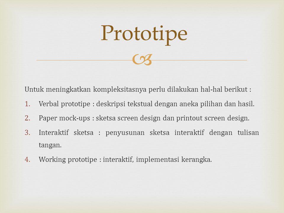 Prototipe Untuk meningkatkan kompleksitasnya perlu dilakukan hal-hal berikut : Verbal prototipe : deskripsi tekstual dengan aneka pilihan dan hasil.