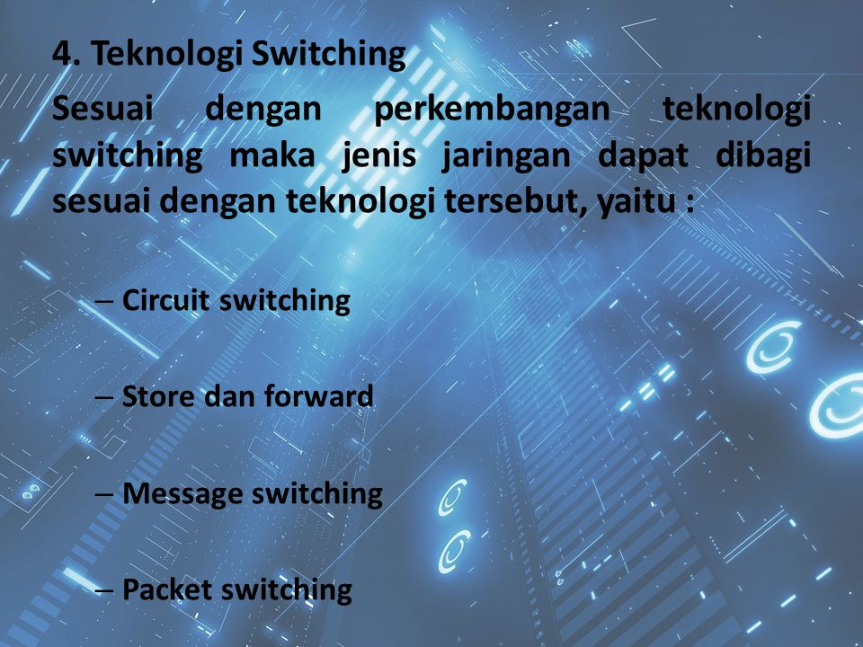 4. Teknologi Switching Sesuai dengan perkembangan teknologi switching maka jenis jaringan dapat dibagi sesuai dengan teknologi tersebut, yaitu :