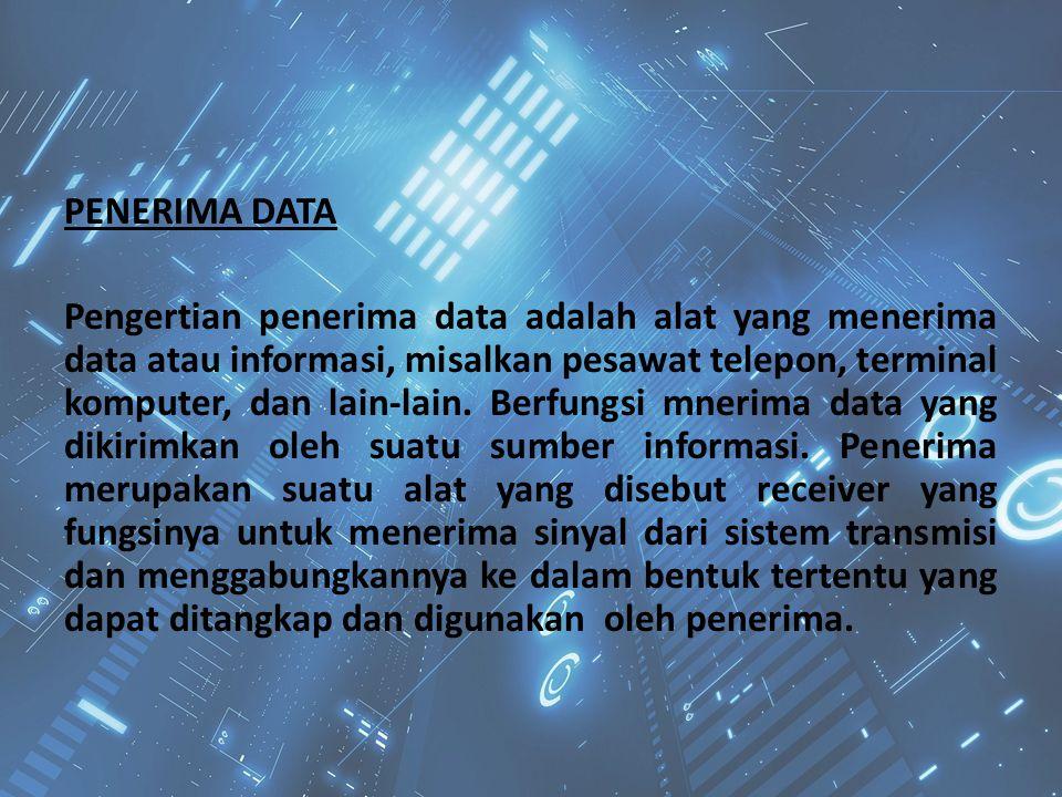 PENERIMA DATA Pengertian penerima data adalah alat yang menerima data atau informasi, misalkan pesawat telepon, terminal komputer, dan lain-lain.