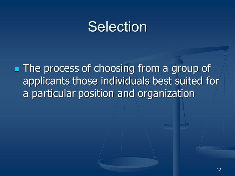 Selection The process of choosing from a group of applicants those individuals best suited for a particular position and organization.