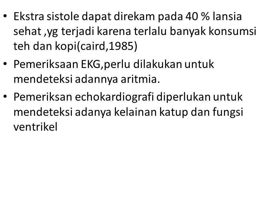 Ekstra sistole dapat direkam pada 40 % lansia sehat ,yg terjadi karena terlalu banyak konsumsi teh dan kopi(caird,1985)