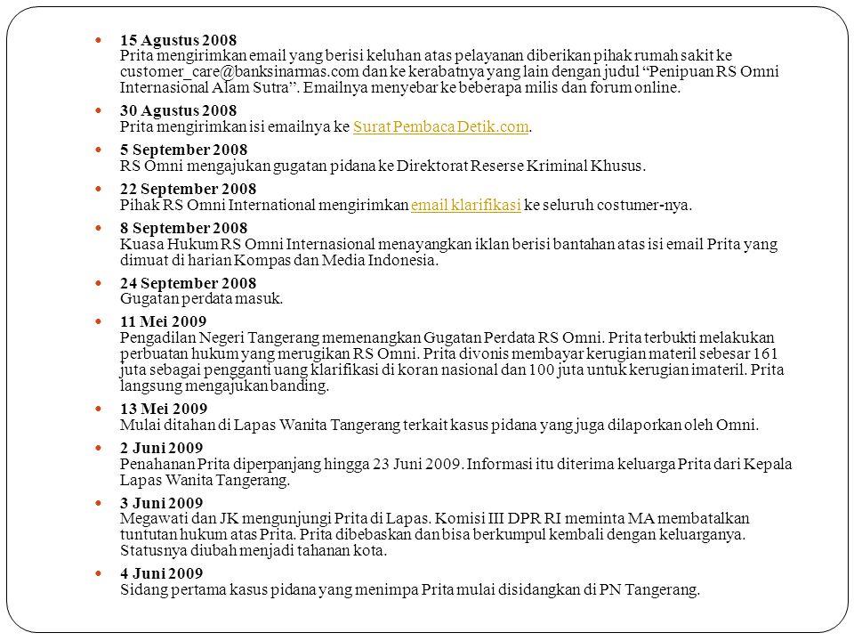 15 Agustus 2008 Prita mengirimkan email yang berisi keluhan atas pelayanan diberikan pihak rumah sakit ke customer_care@banksinarmas.com dan ke kerabatnya yang lain dengan judul Penipuan RS Omni Internasional Alam Sutra . Emailnya menyebar ke beberapa milis dan forum online.