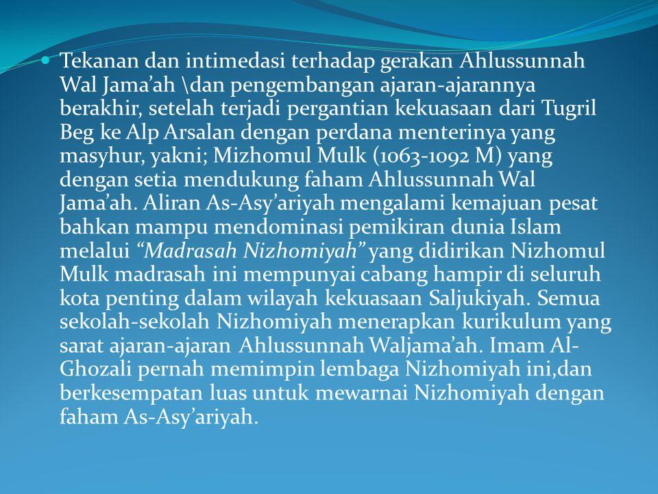 Tekanan dan intimedasi terhadap gerakan Ahlussunnah Wal Jama'ah \dan pengembangan ajaran-ajarannya berakhir, setelah terjadi pergantian kekuasaan dari Tugril Beg ke Alp Arsalan dengan perdana menterinya yang masyhur, yakni; Mizhomul Mulk (1063-1092 M) yang dengan setia mendukung faham Ahlussunnah Wal Jama'ah.