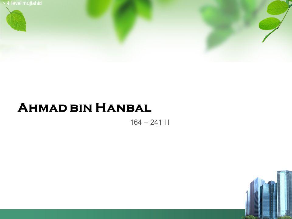 > 4 level mujtahid Ahmad bin Hanbal 164 – 241 H