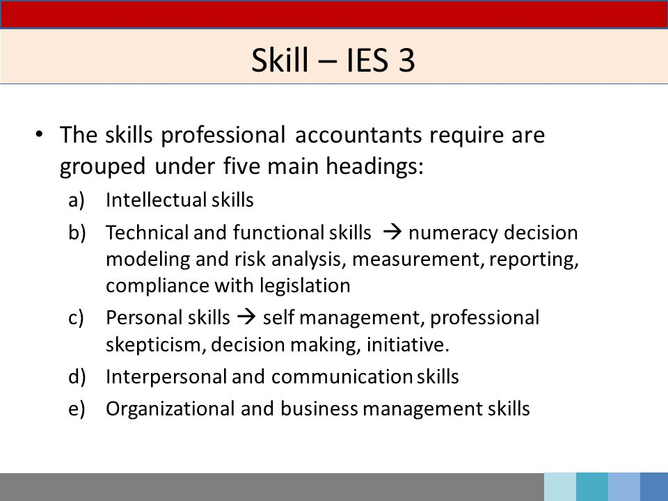 Skill – IES 3 The skills professional accountants require are grouped under five main headings: Intellectual skills.